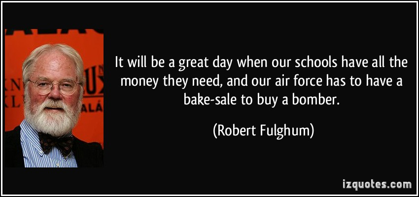 quote-it-will-be-a-great-day-when-our-schools-have-all-the-money-they-need-and-our-air-force-has-to-have-robert-fulghum-66959